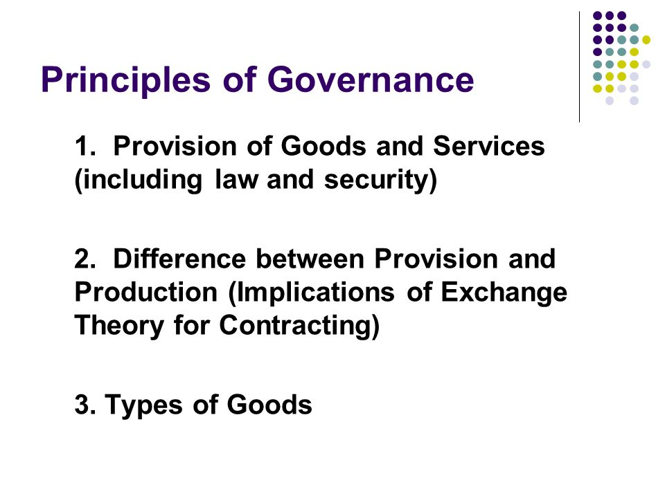 Principles of Governance 1. Provision of Goods and Services (including law and security) 2.