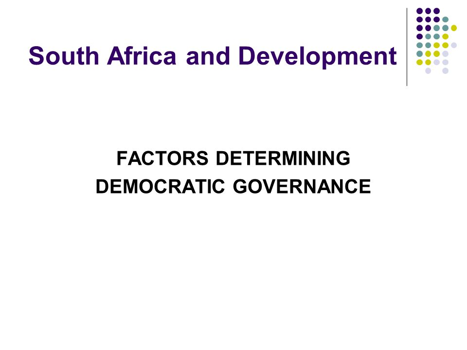 South Africa and Development FACTORS DETERMINING DEMOCRATIC GOVERNANCE