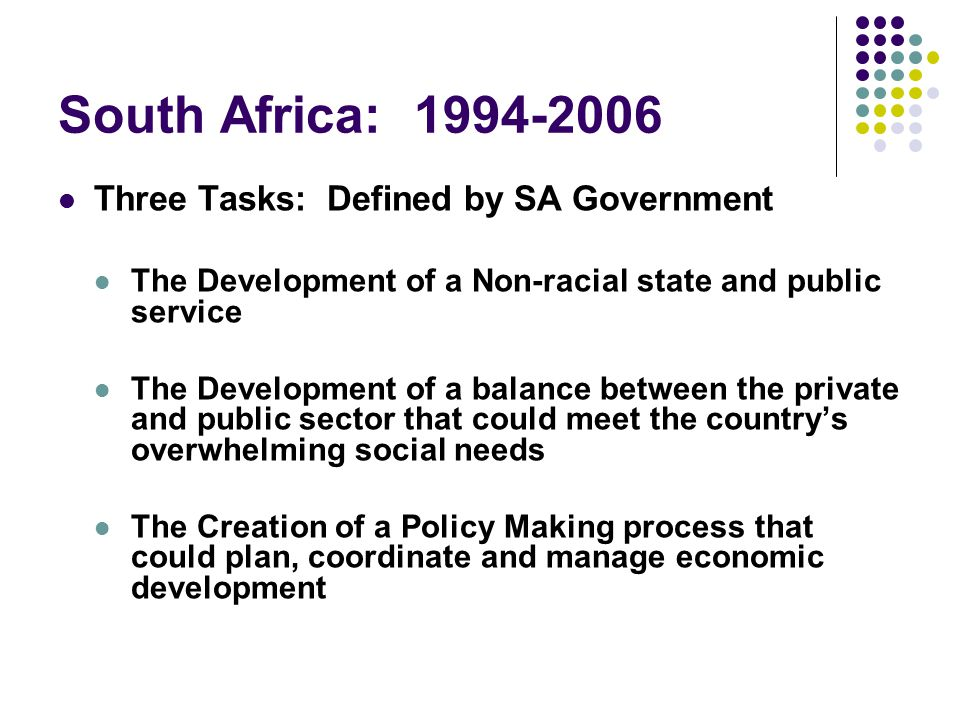 South Africa: 1994-2006 Three Tasks: Defined by SA Government The Development of a Non-racial state and public service The Development of a balance between the private and public sector that could meet the country's overwhelming social needs The Creation of a Policy Making process that could plan, coordinate and manage economic development