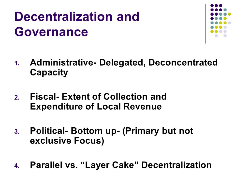 Decentralization and Governance 1. Administrative- Delegated, Deconcentrated Capacity 2.