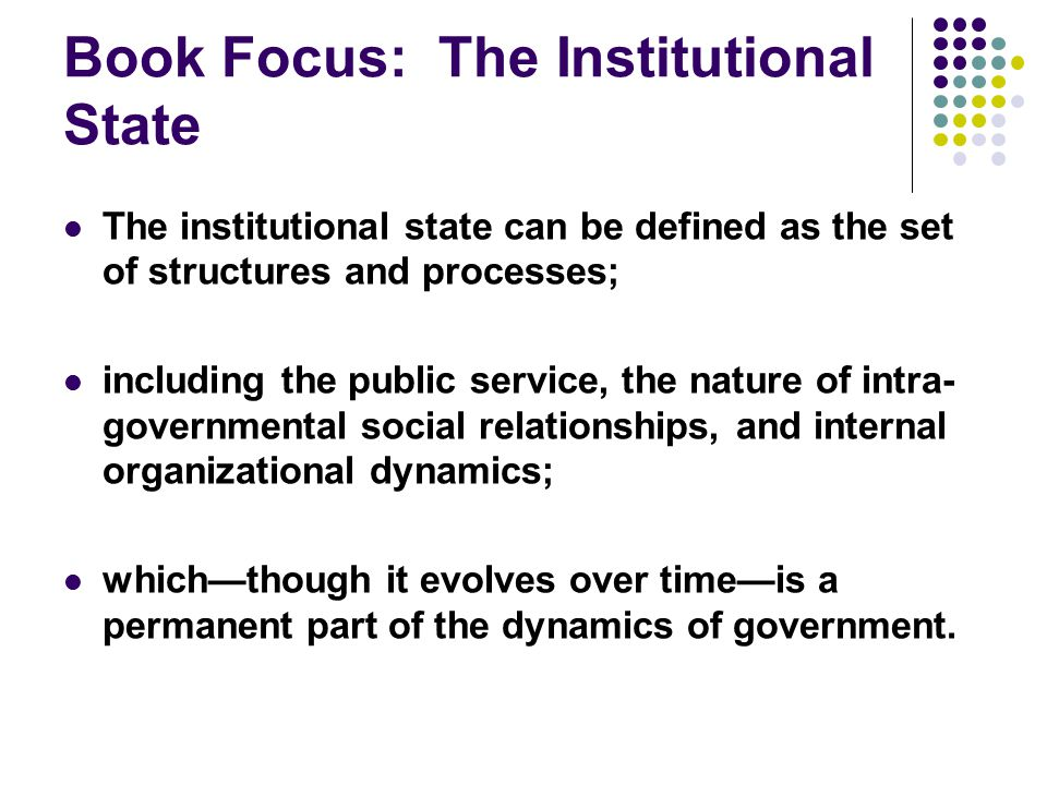 Book Focus: The Institutional State The institutional state can be defined as the set of structures and processes; including the public service, the nature of intra- governmental social relationships, and internal organizational dynamics; which—though it evolves over time—is a permanent part of the dynamics of government.