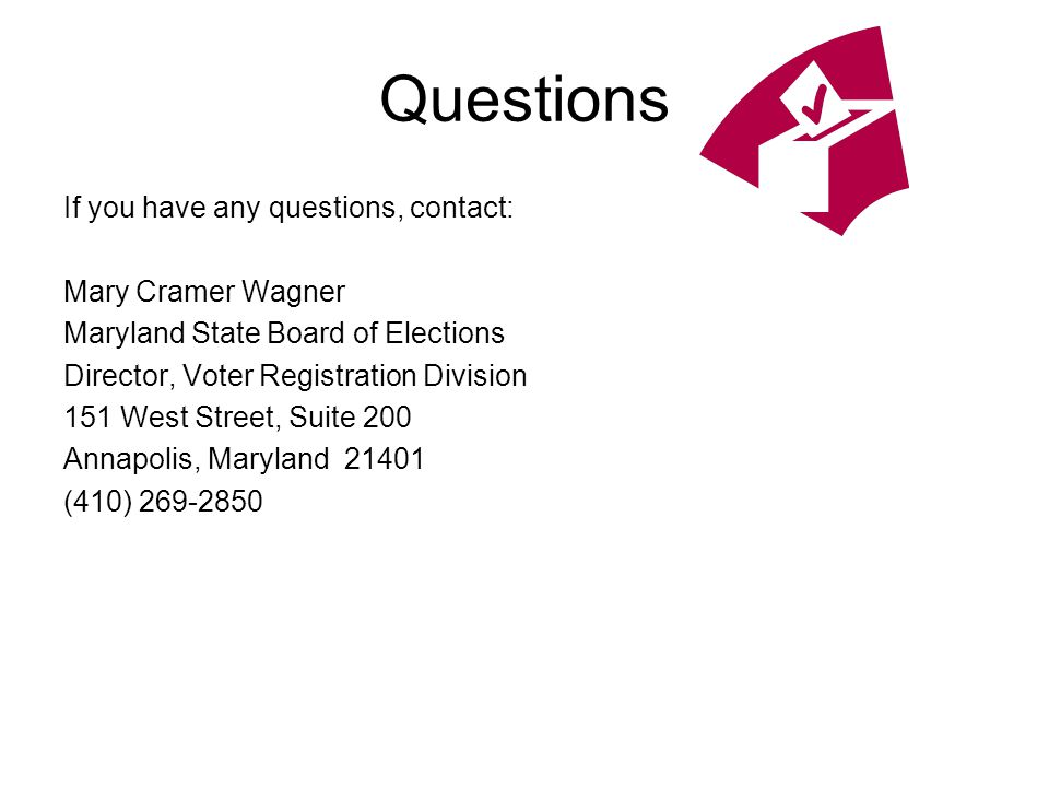 Questions If you have any questions, contact: Mary Cramer Wagner Maryland State Board of Elections Director, Voter Registration Division 151 West Street, Suite 200 Annapolis, Maryland 21401 (410) 269-2850