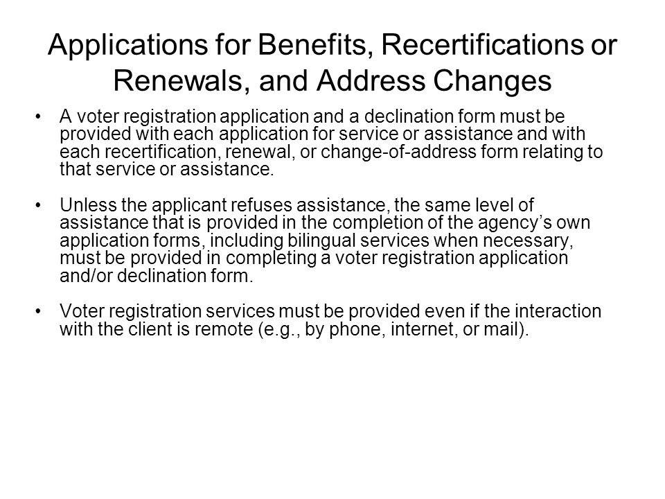 Applications for Benefits, Recertifications or Renewals, and Address Changes A voter registration application and a declination form must be provided with each application for service or assistance and with each recertification, renewal, or change-of-address form relating to that service or assistance.