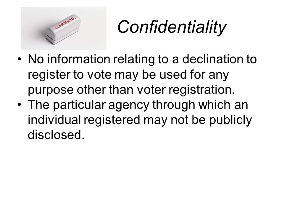 Confidentiality No information relating to a declination to register to vote may be used for any purpose other than voter registration.