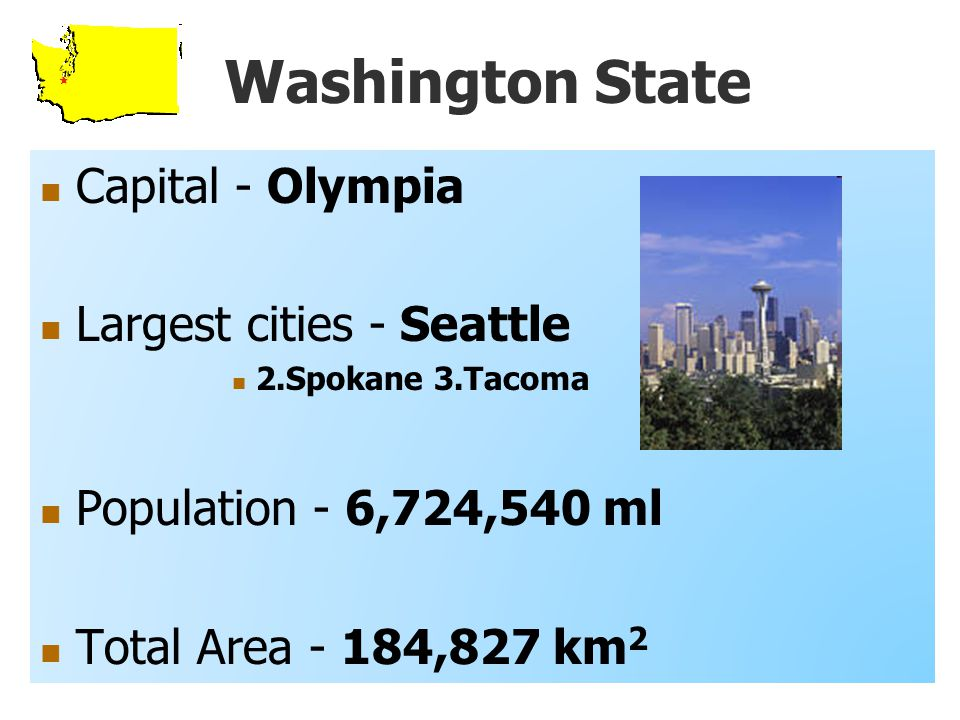 Washington State Capital - Olympia Largest cities - Seattle 2.Spokane 3.Tacoma Population - 6,724,540 ml Total Area - 184,827 km 2