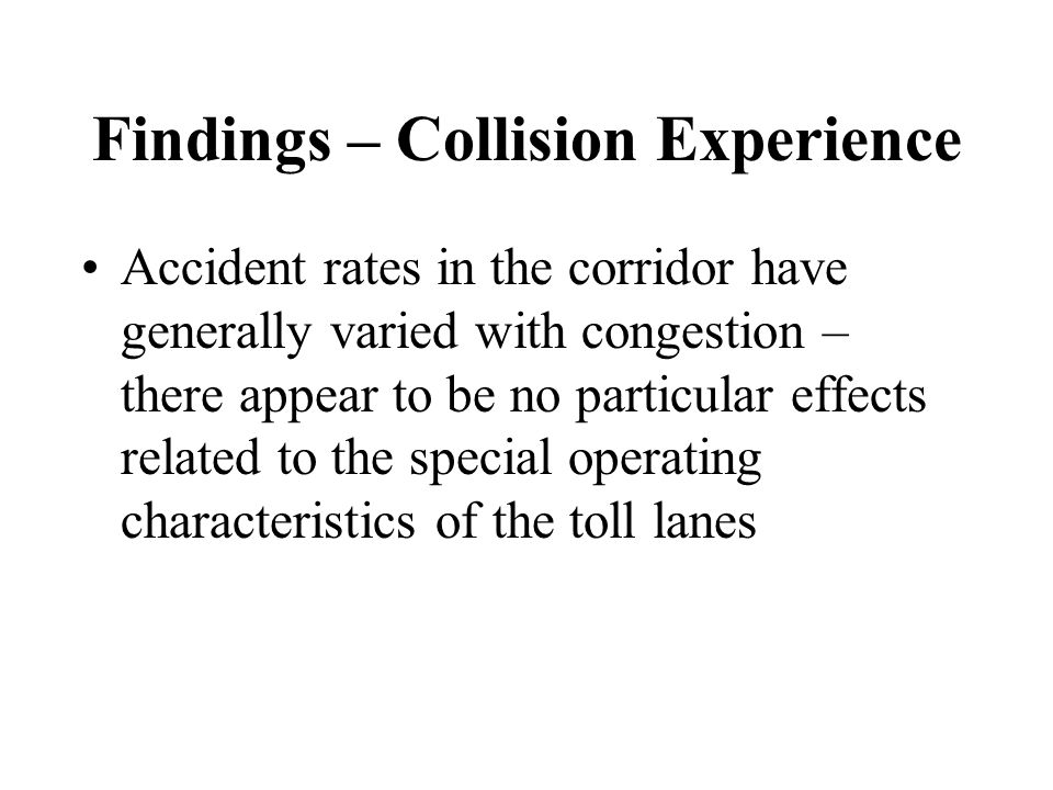 Findings – Collision Experience Accident rates in the corridor have generally varied with congestion – there appear to be no particular effects related to the special operating characteristics of the toll lanes