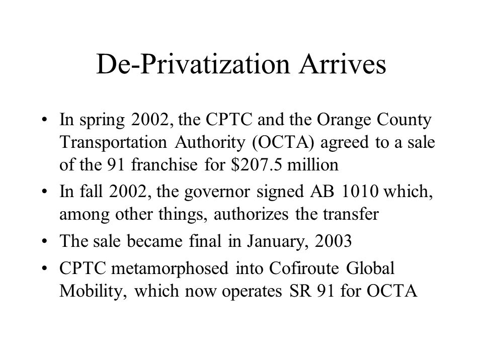 De-Privatization Arrives In spring 2002, the CPTC and the Orange County Transportation Authority (OCTA) agreed to a sale of the 91 franchise for $207.5 million In fall 2002, the governor signed AB 1010 which, among other things, authorizes the transfer The sale became final in January, 2003 CPTC metamorphosed into Cofiroute Global Mobility, which now operates SR 91 for OCTA