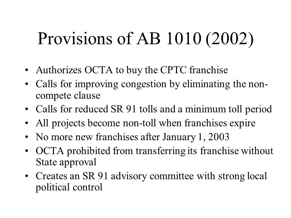 Provisions of AB 1010 (2002) Authorizes OCTA to buy the CPTC franchise Calls for improving congestion by eliminating the non- compete clause Calls for reduced SR 91 tolls and a minimum toll period All projects become non-toll when franchises expire No more new franchises after January 1, 2003 OCTA prohibited from transferring its franchise without State approval Creates an SR 91 advisory committee with strong local political control