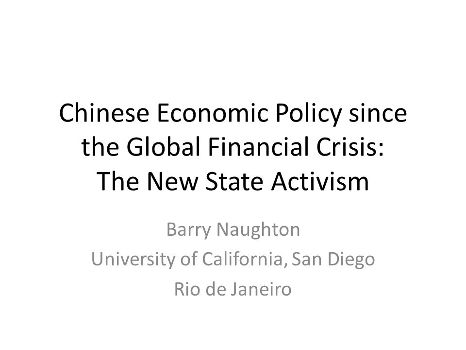 Chinese Economic Policy since the Global Financial Crisis: The New State Activism Barry Naughton University of California, San Diego Rio de Janeiro