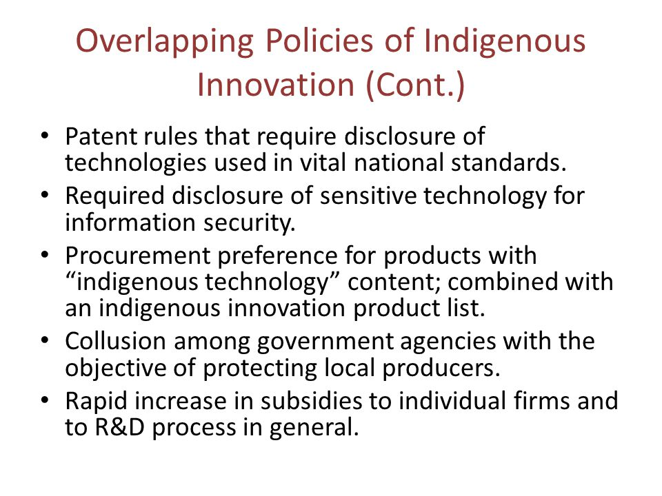 Overlapping Policies of Indigenous Innovation (Cont.) Patent rules that require disclosure of technologies used in vital national standards.