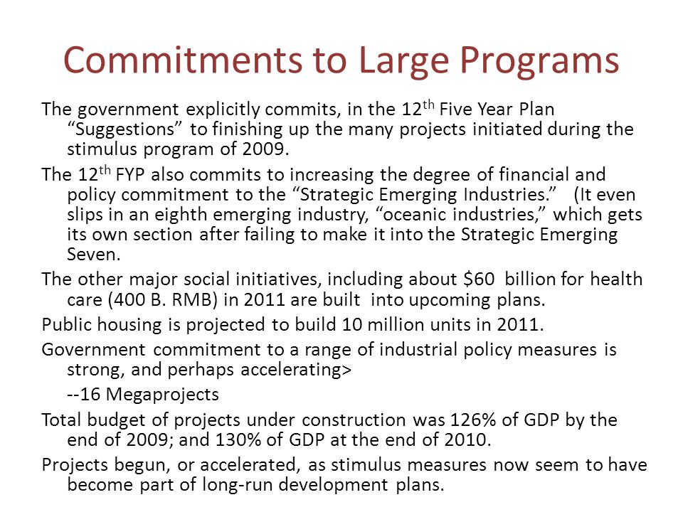 Commitments to Large Programs The government explicitly commits, in the 12 th Five Year Plan Suggestions to finishing up the many projects initiated during the stimulus program of 2009.