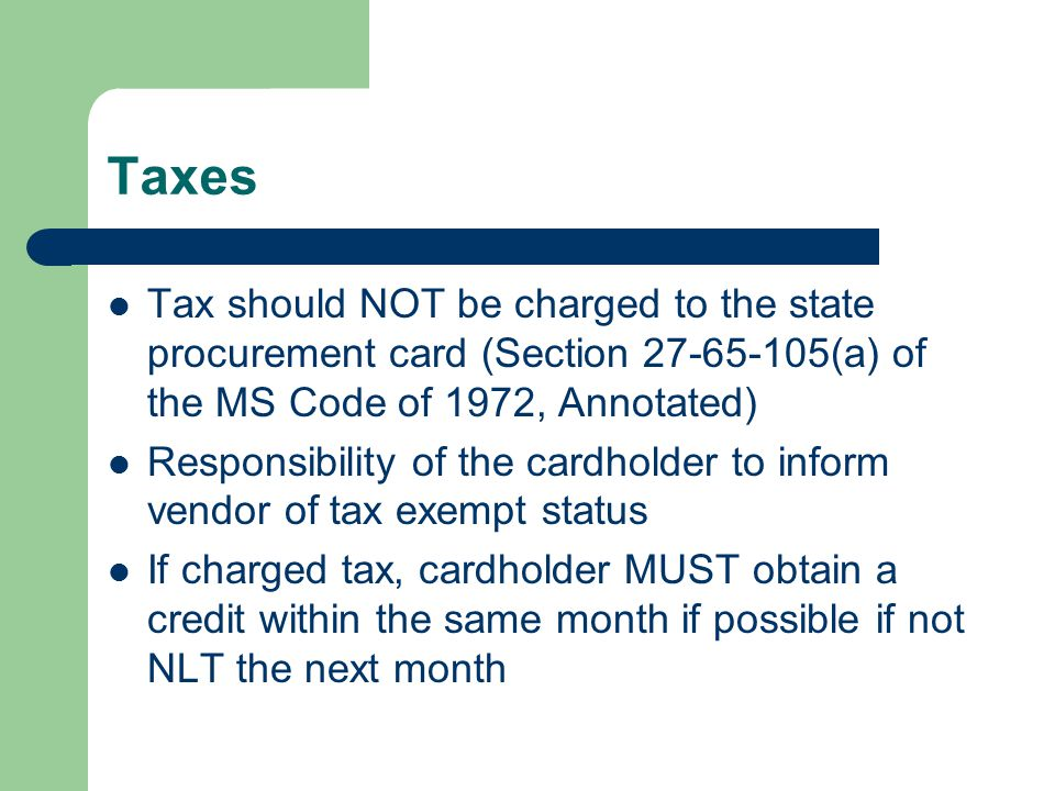 Taxes Tax should NOT be charged to the state procurement card (Section (a) of the MS Code of 1972, Annotated) Responsibility of the cardholder to inform vendor of tax exempt status If charged tax, cardholder MUST obtain a credit within the same month if possible if not NLT the next month