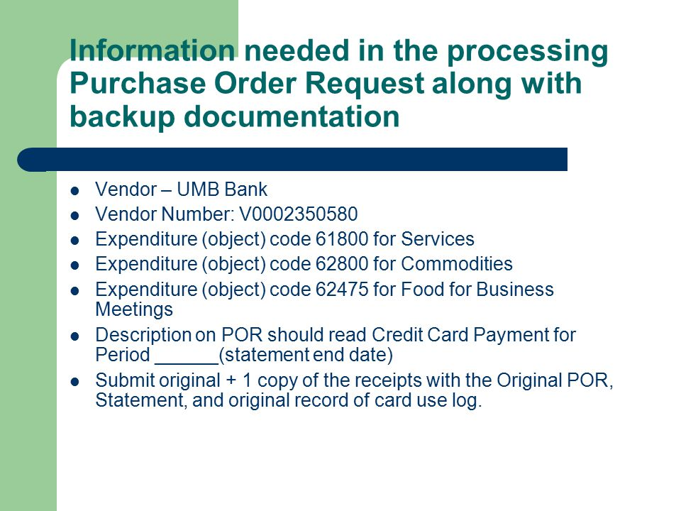 Information needed in the processing Purchase Order Request along with backup documentation Vendor – UMB Bank Vendor Number: V Expenditure (object) code for Services Expenditure (object) code for Commodities Expenditure (object) code for Food for Business Meetings Description on POR should read Credit Card Payment for Period ______(statement end date) Submit original + 1 copy of the receipts with the Original POR, Statement, and original record of card use log.