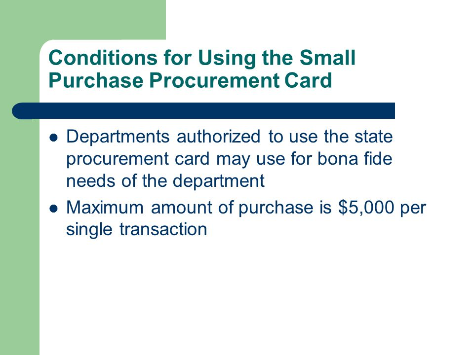 Conditions for Using the Small Purchase Procurement Card Departments authorized to use the state procurement card may use for bona fide needs of the department Maximum amount of purchase is $5,000 per single transaction