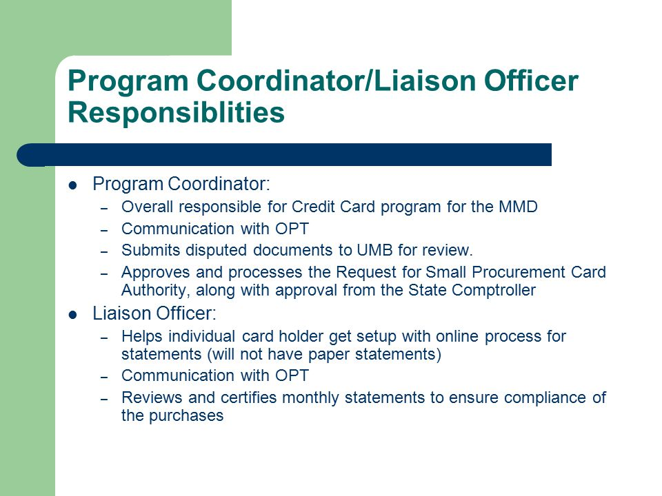Program Coordinator/Liaison Officer Responsiblities Program Coordinator: – Overall responsible for Credit Card program for the MMD – Communication with OPT – Submits disputed documents to UMB for review.