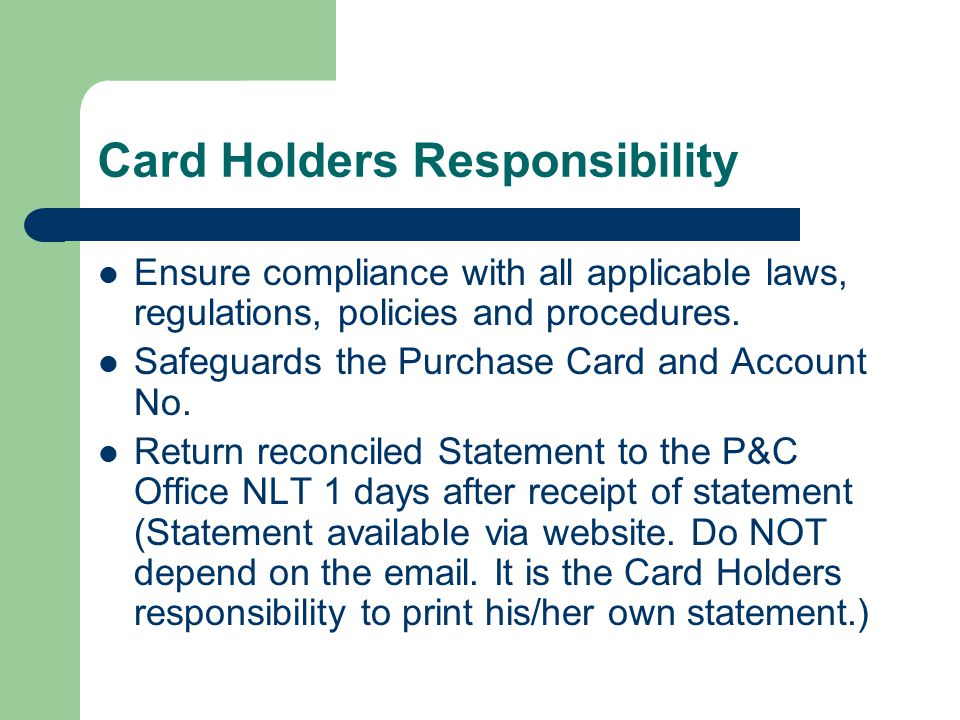 Card Holders Responsibility Ensure compliance with all applicable laws, regulations, policies and procedures.