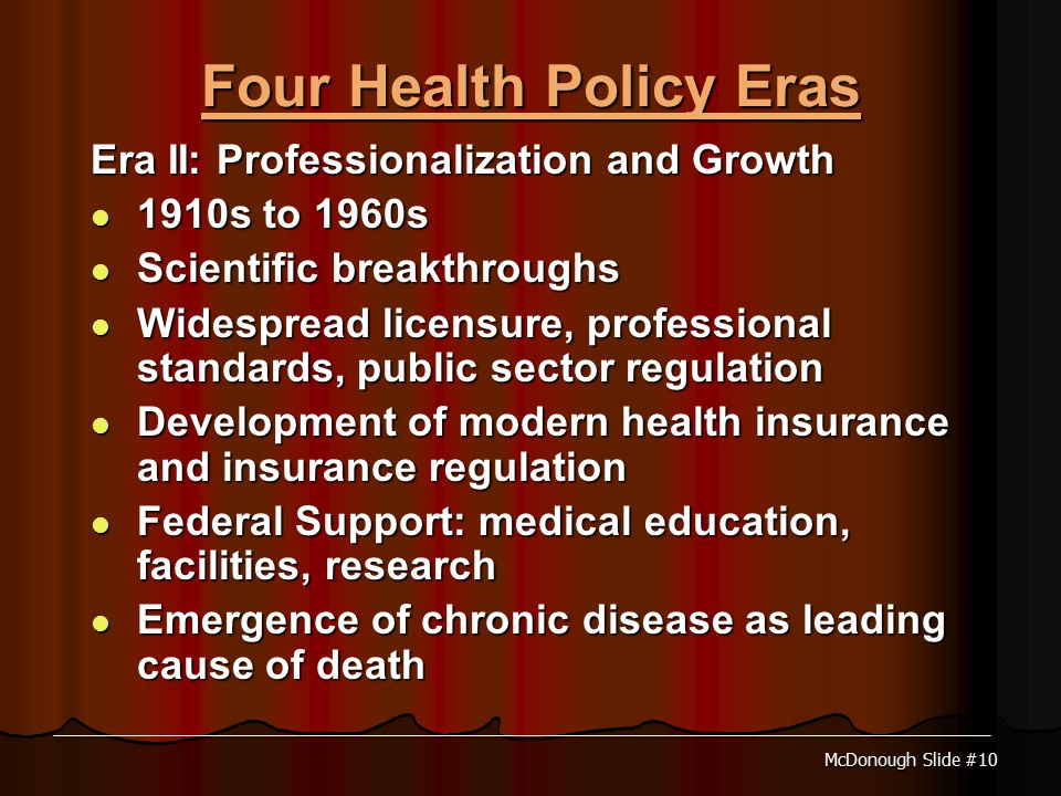 McDonough Slide #10 Four Health Policy Eras Era II: Professionalization and Growth 1910s to 1960s 1910s to 1960s Scientific breakthroughs Scientific breakthroughs Widespread licensure, professional standards, public sector regulation Widespread licensure, professional standards, public sector regulation Development of modern health insurance and insurance regulation Development of modern health insurance and insurance regulation Federal Support: medical education, facilities, research Federal Support: medical education, facilities, research Emergence of chronic disease as leading cause of death Emergence of chronic disease as leading cause of death