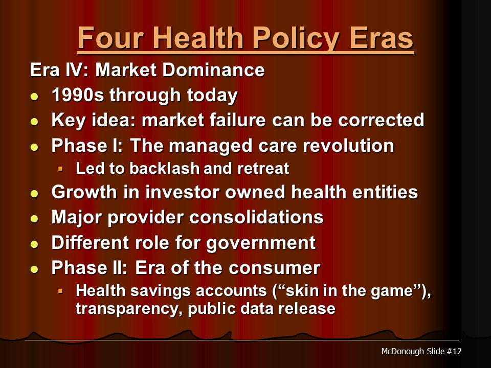 McDonough Slide #12 Four Health Policy Eras Era IV: Market Dominance 1990s through today 1990s through today Key idea: market failure can be corrected Key idea: market failure can be corrected Phase I: The managed care revolution Phase I: The managed care revolution  Led to backlash and retreat Growth in investor owned health entities Growth in investor owned health entities Major provider consolidations Major provider consolidations Different role for government Different role for government Phase II: Era of the consumer Phase II: Era of the consumer  Health savings accounts ( skin in the game ), transparency, public data release