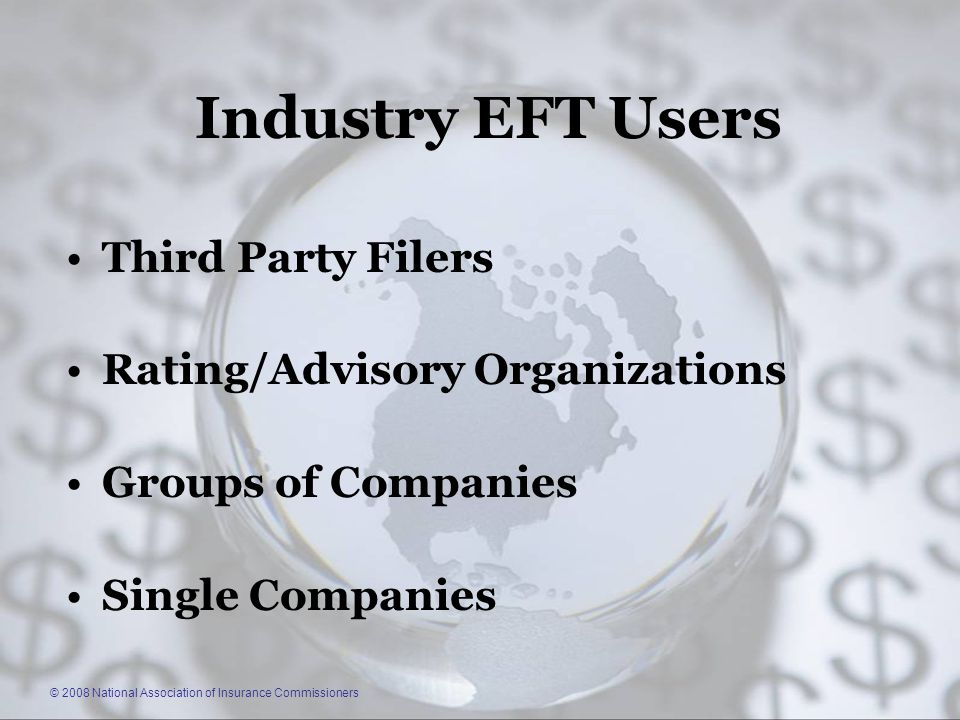 © 2008 National Association of Insurance Commissioners Industry EFT Users Third Party Filers Rating/Advisory Organizations Groups of Companies Single Companies