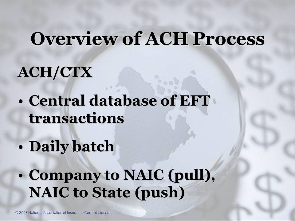 © 2008 National Association of Insurance Commissioners Overview of ACH Process ACH/CTX Central database of EFT transactionsCentral database of EFT transactions Daily batchDaily batch Company to NAIC (pull), NAIC to State (push)Company to NAIC (pull), NAIC to State (push)
