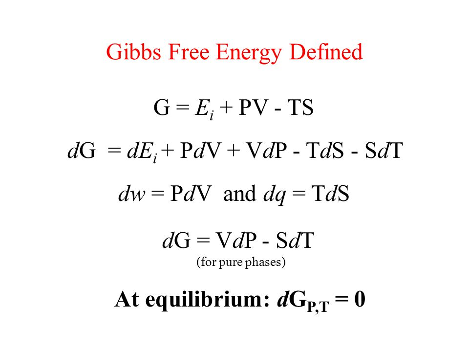 Gibbs Free Energy Defined G = E i + PV - TS dG = dE i + PdV + VdP - TdS - SdT dw = PdV and dq = TdS dG = VdP - SdT (for pure phases) At equilibrium: dG P,T = 0