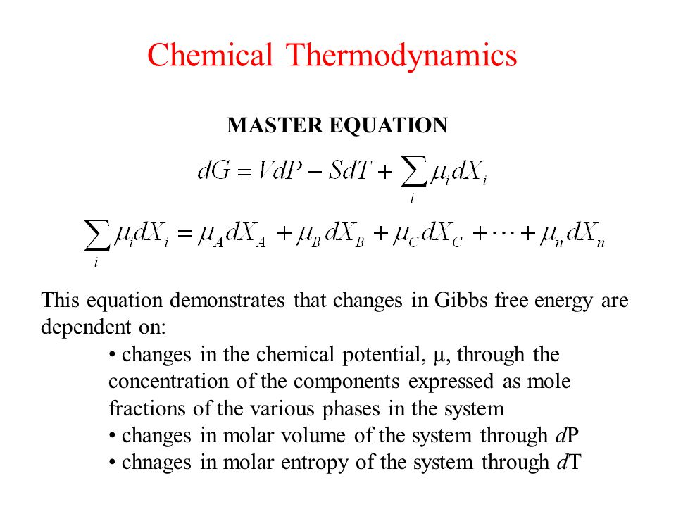 Chemical Thermodynamics MASTER EQUATION This equation demonstrates that changes in Gibbs free energy are dependent on: changes in the chemical potential, µ, through the concentration of the components expressed as mole fractions of the various phases in the system changes in molar volume of the system through dP chnages in molar entropy of the system through dT