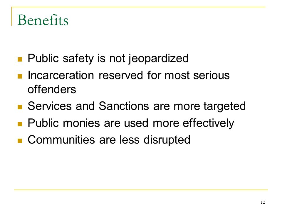 12 Benefits Public safety is not jeopardized Incarceration reserved for most serious offenders Services and Sanctions are more targeted Public monies are used more effectively Communities are less disrupted