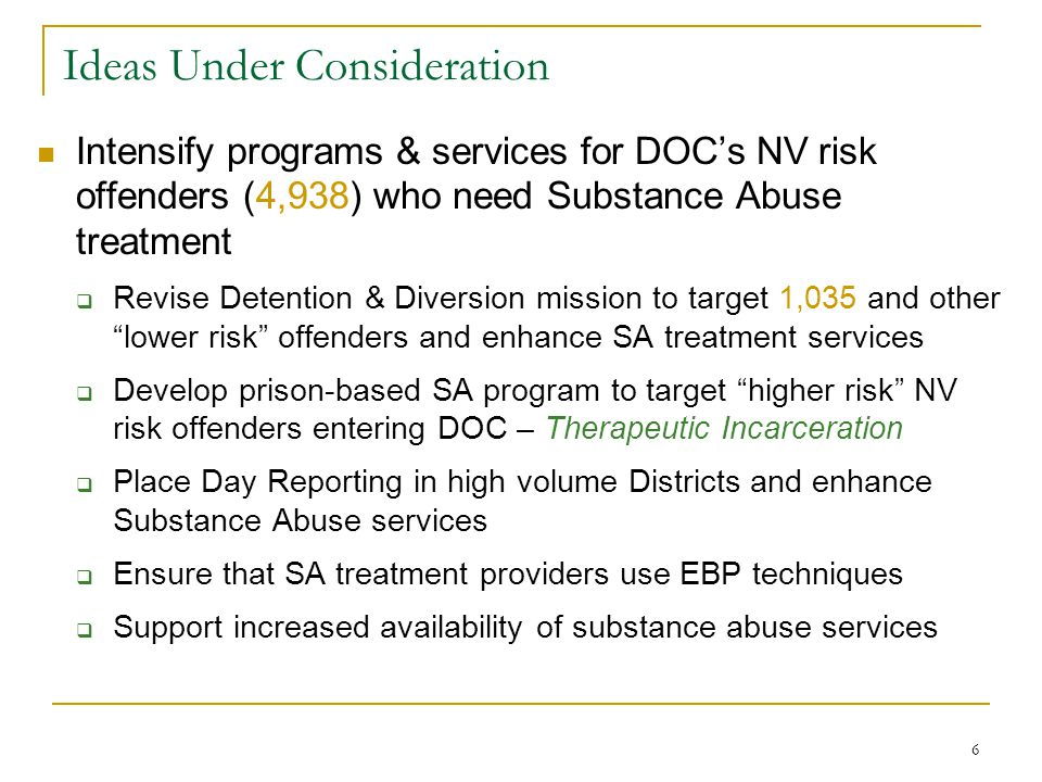 6 Ideas Under Consideration Intensify programs & services for DOC's NV risk offenders (4,938) who need Substance Abuse treatment  Revise Detention & Diversion mission to target 1,035 and other lower risk offenders and enhance SA treatment services  Develop prison-based SA program to target higher risk NV risk offenders entering DOC – Therapeutic Incarceration  Place Day Reporting in high volume Districts and enhance Substance Abuse services  Ensure that SA treatment providers use EBP techniques  Support increased availability of substance abuse services