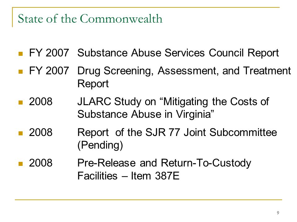 9 State of the Commonwealth FY 2007Substance Abuse Services Council Report FY 2007 Drug Screening, Assessment, and Treatment Report 2008JLARC Study on Mitigating the Costs of Substance Abuse in Virginia 2008 Report of the SJR 77 Joint Subcommittee (Pending) 2008Pre-Release and Return-To-Custody Facilities – Item 387E