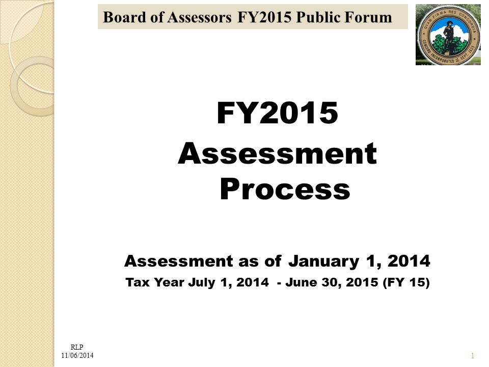 RLP 11/06/2014 Board of Assessors FY2015 Public Forum FY2015 Assessment Process Assessment as of January 1, 2014 Tax Year July 1, 2014 - June 30, 2015 (FY 15) 1