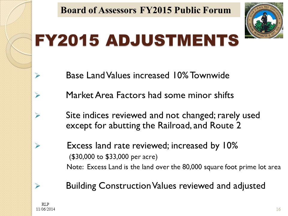 RLP 11/06/2014 Board of Assessors FY2015 Public Forum FY2015 ADJUSTMENTS  Base Land Values increased 10% Townwide  Market Area Factors had some minor shifts  Site indices reviewed and not changed; rarely used except for abutting the Railroad, and Route 2  Excess land rate reviewed; increased by 10% ($30,000 to $33,000 per acre) Note: Excess Land is the land over the 80,000 square foot prime lot area  Building Construction Values reviewed and adjusted 16