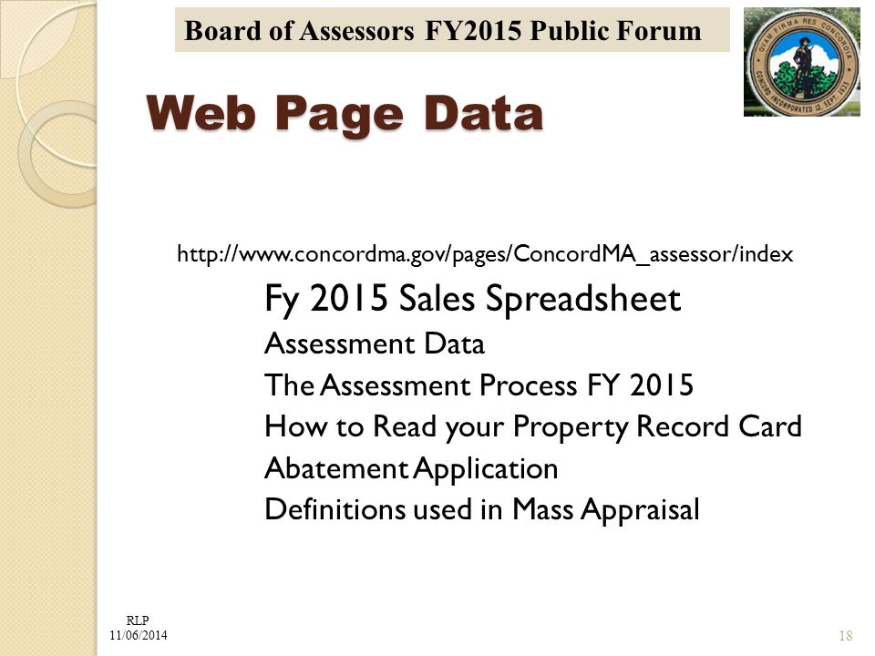 RLP 11/06/2014 Board of Assessors FY2015 Public Forum http://www.concordma.gov/pages/ConcordMA_assessor/index Fy 2015 Sales Spreadsheet Assessment Data The Assessment Process FY 2015 How to Read your Property Record Card Abatement Application Definitions used in Mass Appraisal Web Page Data 18