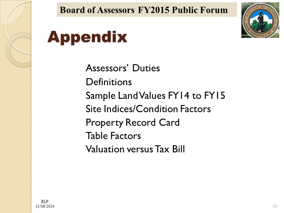 RLP 11/06/2014 Board of Assessors FY2015 Public Forum Assessors' Duties Definitions Sample Land Values FY14 to FY15 Site Indices/Condition Factors Property Record Card Table Factors Valuation versus Tax Bill Appendix 19