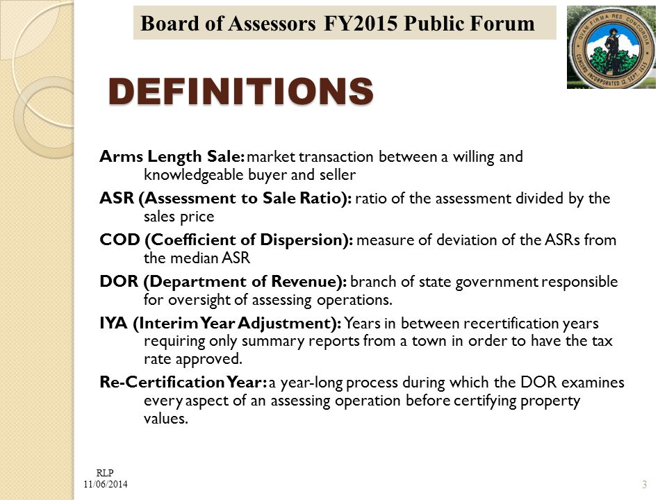 RLP 11/06/2014 Board of Assessors FY2015 Public Forum DEFINITIONS Arms Length Sale: market transaction between a willing and knowledgeable buyer and seller ASR (Assessment to Sale Ratio): ratio of the assessment divided by the sales price COD (Coefficient of Dispersion): measure of deviation of the ASRs from the median ASR DOR (Department of Revenue): branch of state government responsible for oversight of assessing operations.