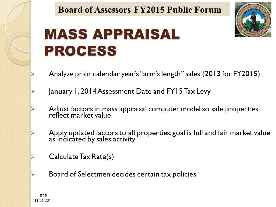 RLP 11/06/2014 Board of Assessors FY2015 Public Forum MASS APPRAISAL PROCESS  Analyze prior calendar year's arm's length sales (2013 for FY2015)  January 1, 2014 Assessment Date and FY15 Tax Levy  Adjust factors in mass appraisal computer model so sale properties reflect market value  Apply updated factors to all properties; goal is full and fair market value as indicated by sales activity  Calculate Tax Rate(s)  Board of Selectmen decides certain tax policies.