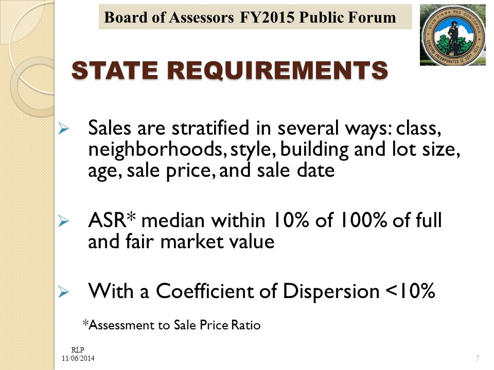 RLP 11/06/2014 Board of Assessors FY2015 Public Forum STATE REQUIREMENTS  Sales are stratified in several ways: class, neighborhoods, style, building and lot size, age, sale price, and sale date  ASR* median within 10% of 100% of full and fair market value  With a Coefficient of Dispersion <10% *Assessment to Sale Price Ratio 7