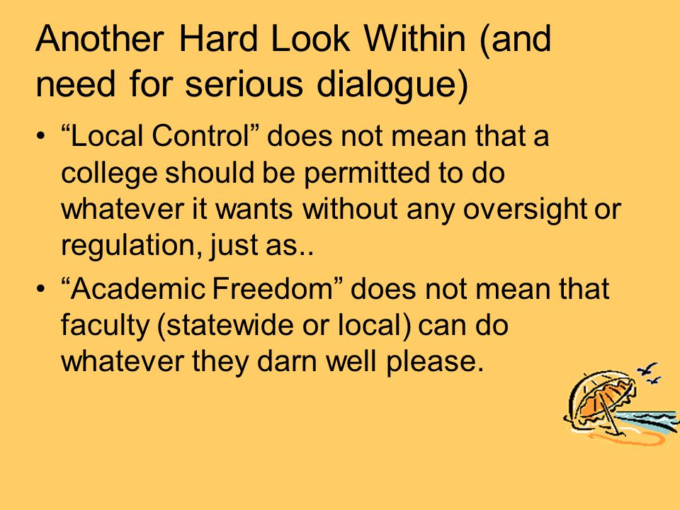 Another Hard Look Within (and need for serious dialogue) Local Control does not mean that a college should be permitted to do whatever it wants without any oversight or regulation, just as..