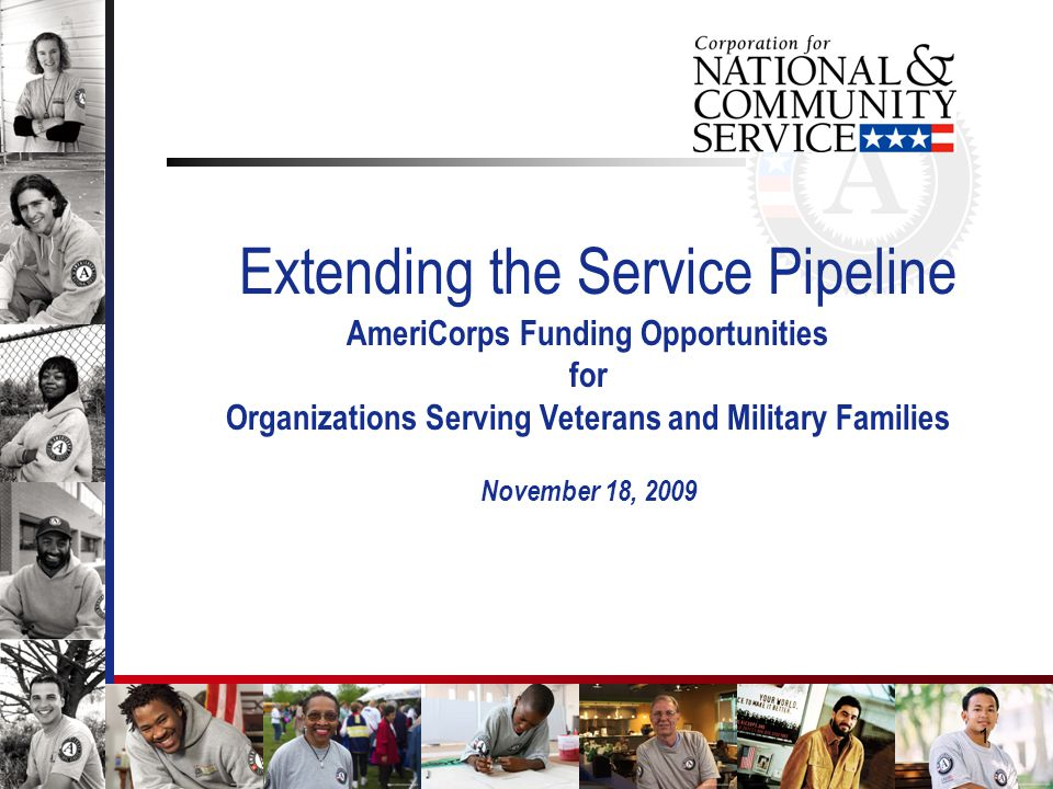 1 Extending the Service Pipeline AmeriCorps Funding Opportunities for Organizations Serving Veterans and Military Families November 18, 2009