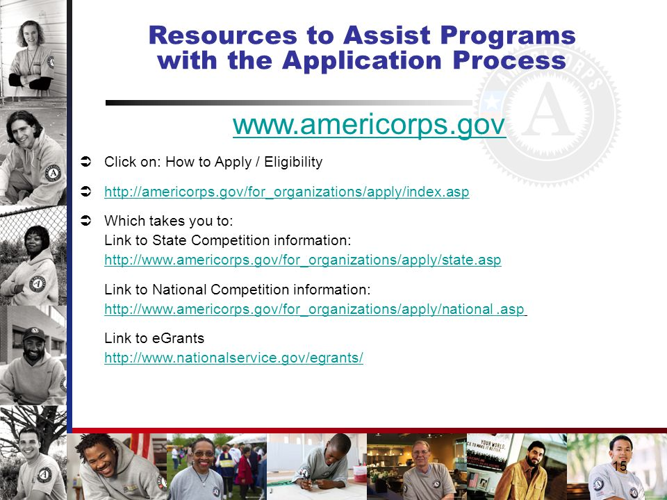 15 Resources to Assist Programs with the Application Process www.americorps.gov  Click on: How to Apply / Eligibility  http://americorps.gov/for_organizations/apply/index.asp http://americorps.gov/for_organizations/apply/index.asp  Which takes you to: Link to State Competition information: http://www.americorps.gov/for_organizations/apply/state.asp Link to National Competition information: http://www.americorps.gov/for_organizations/apply/national.asp Link to eGrants http://www.nationalservice.gov/egrants/