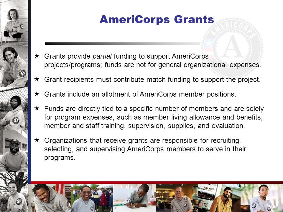 5 AmeriCorps Grants  Grants provide partial funding to support AmeriCorps projects/programs; funds are not for general organizational expenses.