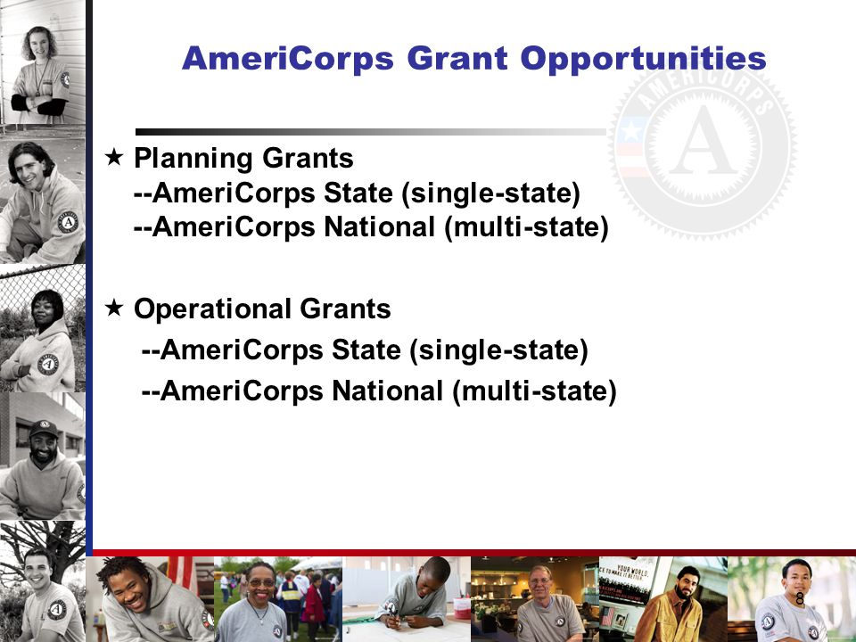 8 AmeriCorps Grant Opportunities  Planning Grants --AmeriCorps State (single-state) --AmeriCorps National (multi-state)  Operational Grants --AmeriCorps State (single-state) --AmeriCorps National (multi-state)