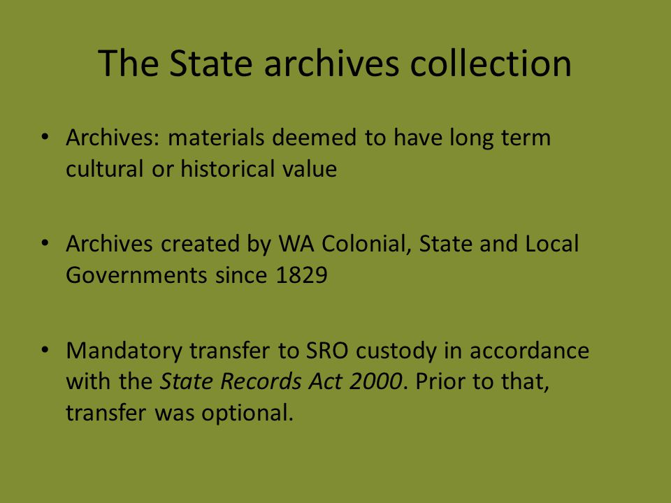 The State archives collection Archives: materials deemed to have long term cultural or historical value Archives created by WA Colonial, State and Local Governments since 1829 Mandatory transfer to SRO custody in accordance with the State Records Act 2000.