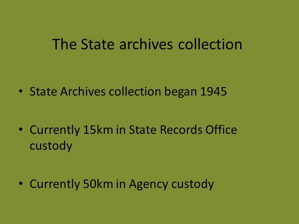 The State archives collection State Archives collection began 1945 Currently 15km in State Records Office custody Currently 50km in Agency custody