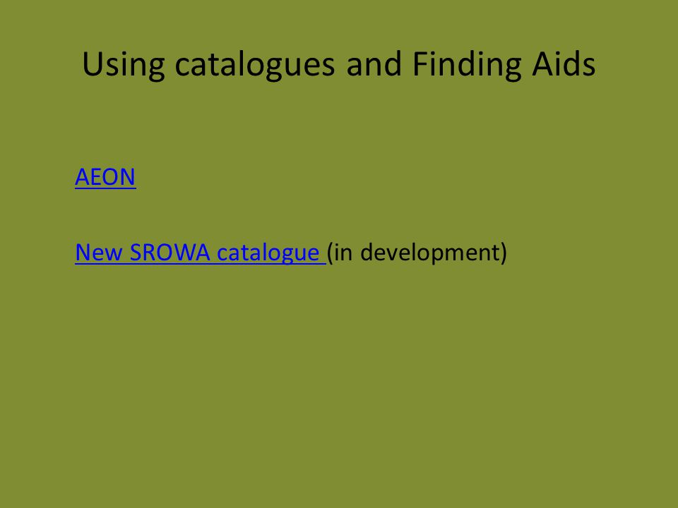 Using catalogues and Finding Aids AEON New SROWA catalogue New SROWA catalogue (in development)