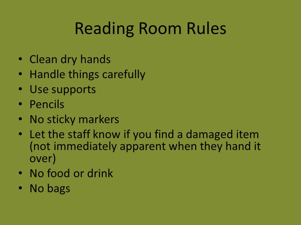 Reading Room Rules Clean dry hands Handle things carefully Use supports Pencils No sticky markers Let the staff know if you find a damaged item (not immediately apparent when they hand it over) No food or drink No bags