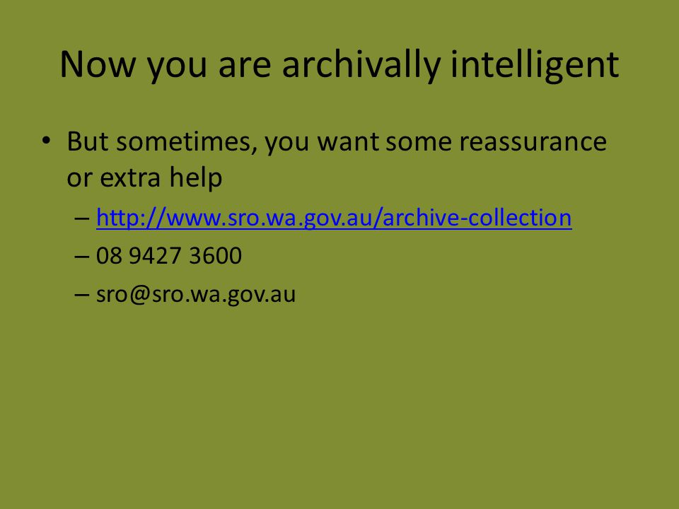 Now you are archivally intelligent But sometimes, you want some reassurance or extra help – http://www.sro.wa.gov.au/archive-collection http://www.sro.wa.gov.au/archive-collection – 08 9427 3600 – sro@sro.wa.gov.au