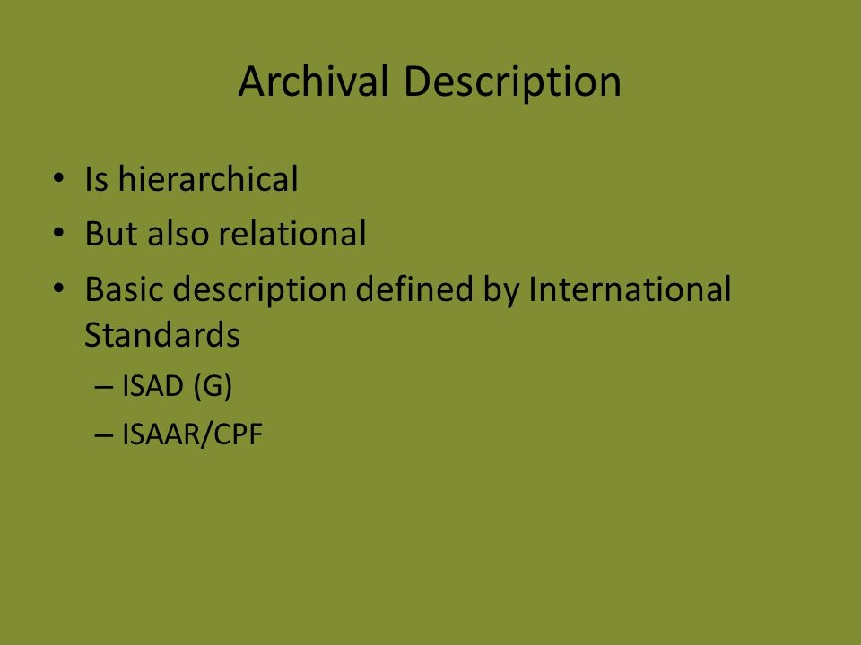 Archival Description Is hierarchical But also relational Basic description defined by International Standards – ISAD (G) – ISAAR/CPF