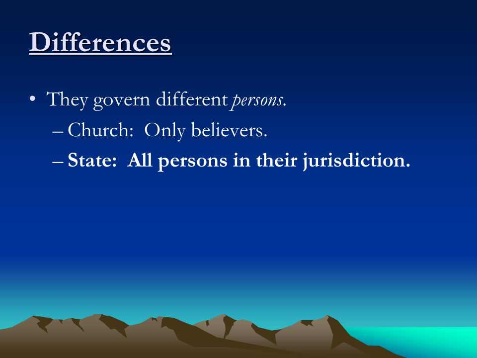 Differences They govern different persons. –Church: Only believers.