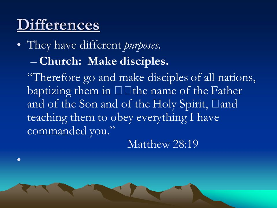 Differences They have different purposes. –Church: Make disciples.