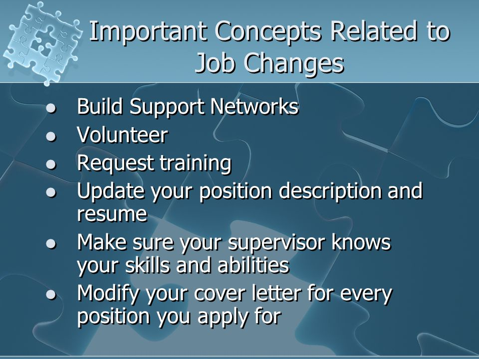 Important Concepts Related to Job Changes Build Support Networks Volunteer Request training Update your position description and resume Make sure your supervisor knows your skills and abilities Modify your cover letter for every position you apply for Build Support Networks Volunteer Request training Update your position description and resume Make sure your supervisor knows your skills and abilities Modify your cover letter for every position you apply for